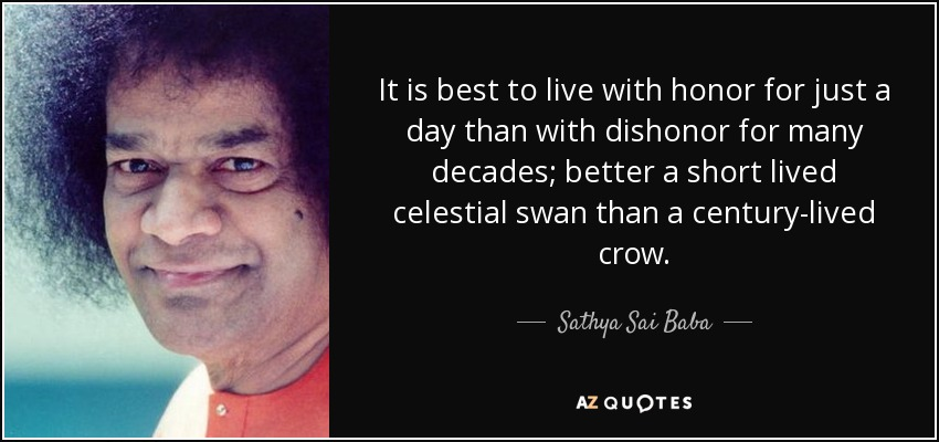 It is best to live with honor for just a day than with dishonor for many decades; better a short lived celestial swan than a century-lived crow. - Sathya Sai Baba