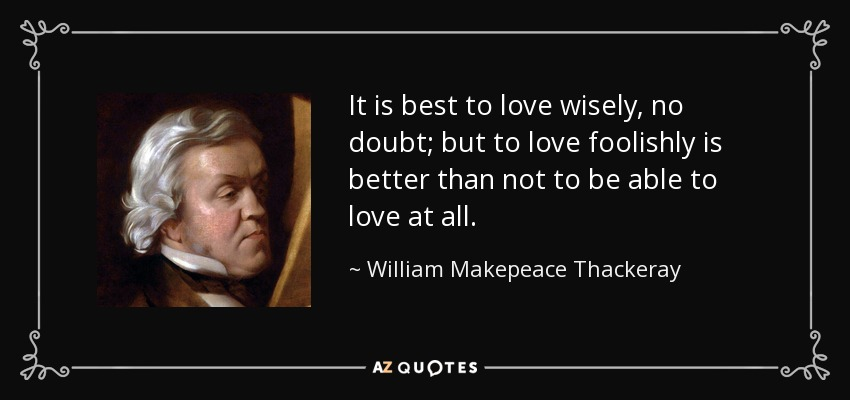 It is best to love wisely, no doubt; but to love foolishly is better than not to be able to love at all. - William Makepeace Thackeray