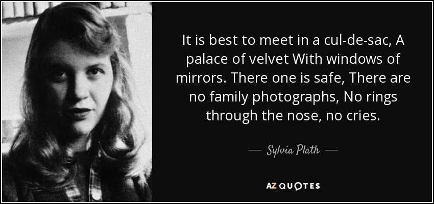 It is best to meet in a cul-de-sac, A palace of velvet With windows of mirrors. There one is safe, There are no family photographs, No rings through the nose, no cries. - Sylvia Plath