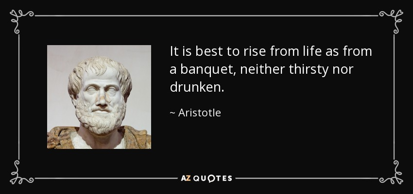 It is best to rise from life as from a banquet, neither thirsty nor drunken. - Aristotle
