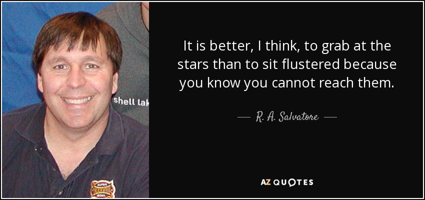 It is better, I think, to grab at the stars than to sit flustered because you know you cannot reach them. - R. A. Salvatore