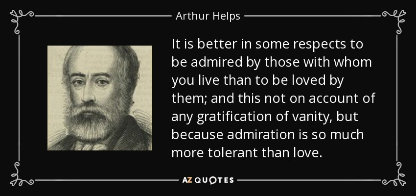 It is better in some respects to be admired by those with whom you live than to be loved by them; and this not on account of any gratification of vanity, but because admiration is so much more tolerant than love. - Arthur Helps