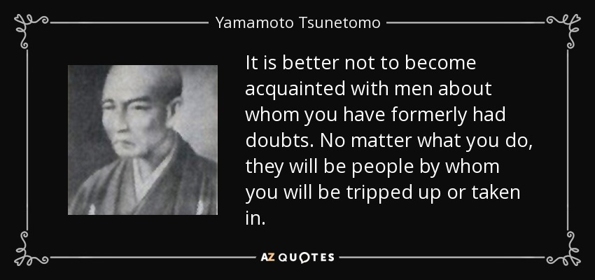 It is better not to become acquainted with men about whom you have formerly had doubts. No matter what you do, they will be people by whom you will be tripped up or taken in. - Yamamoto Tsunetomo