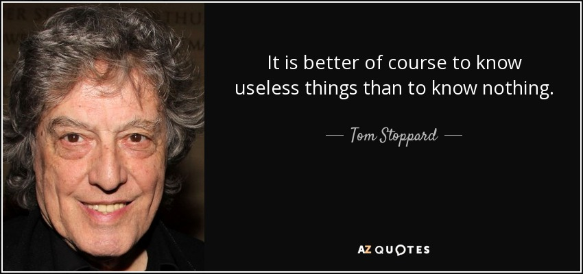 It is better of course to know useless things than to know nothing. - Tom Stoppard