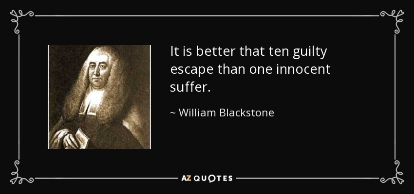 It is better that ten guilty escape than one innocent suffer. - William Blackstone