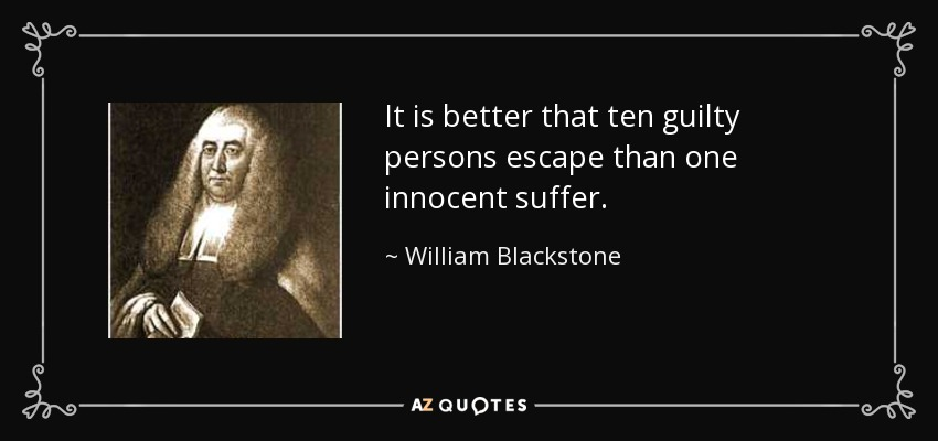 It is better that ten guilty persons escape than one innocent suffer. - William Blackstone