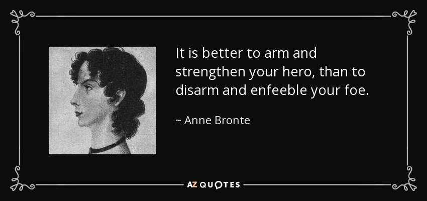It is better to arm and strengthen your hero, than to disarm and enfeeble your foe. - Anne Bronte