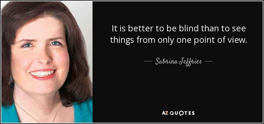 It is better to be blind than to see things from only one point of view. - Sabrina Jeffries