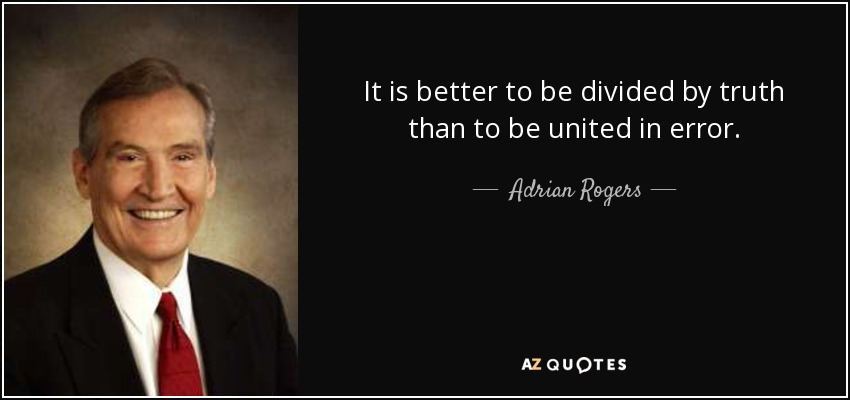 It is better to be divided by truth than to be united in error. - Adrian Rogers