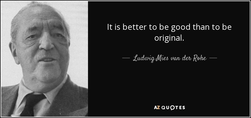 It is better to be good than to be original. - Ludwig Mies van der Rohe