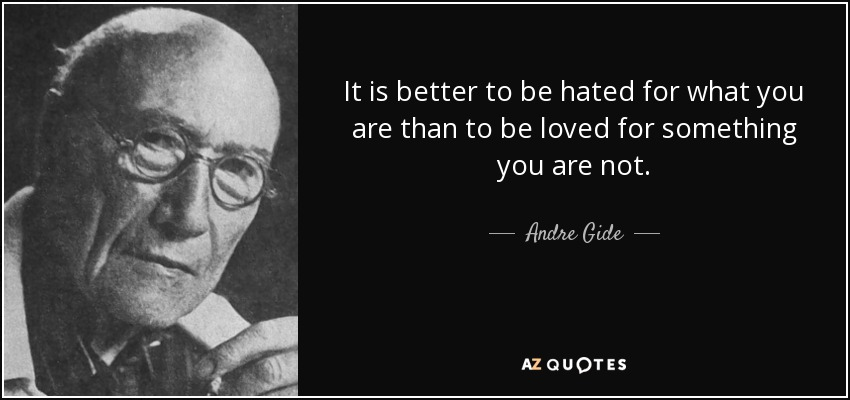 It is better to be hated for what you are than to be loved for something you are not. - Andre Gide
