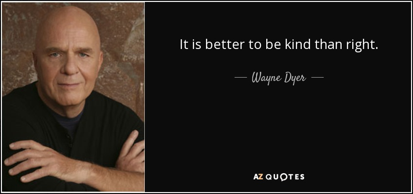 It is better to be kind than right. - Wayne Dyer