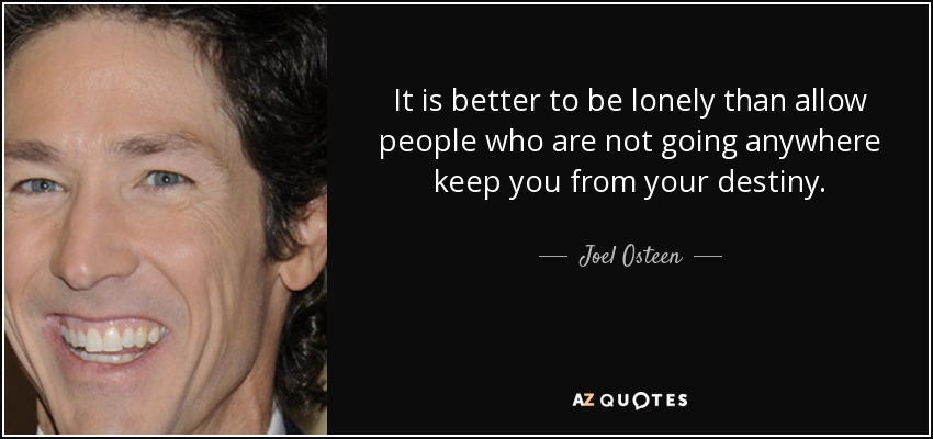 It is better to be lonely than allow people who are not going anywhere keep you from your destiny. - Joel Osteen