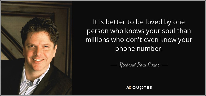 It is better to be loved by one person who knows your soul than millions who don't even know your phone number. - Richard Paul Evans