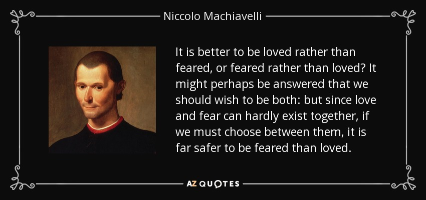 It is better to be loved rather than feared, or feared rather than loved? It might perhaps be answered that we should wish to be both: but since love and fear can hardly exist together, if we must choose between them, it is far safer to be feared than loved. - Niccolo Machiavelli