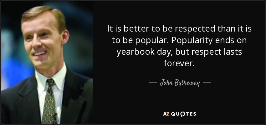 It is better to be respected than it is to be popular. Popularity ends on yearbook day, but respect lasts forever. - John Bytheway