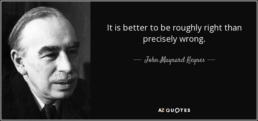 It is better to be roughly right than precisely wrong. - John Maynard Keynes