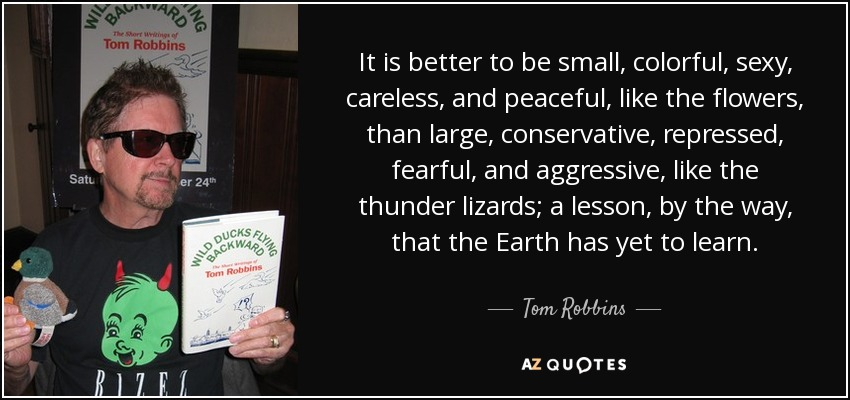 It is better to be small, colorful, sexy, careless, and peaceful, like the flowers, than large, conservative, repressed, fearful, and aggressive, like the thunder lizards; a lesson, by the way, that the Earth has yet to learn. - Tom Robbins