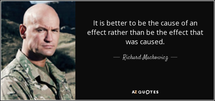 It is better to be the cause of an effect rather than be the effect that was caused. - Richard Machowicz