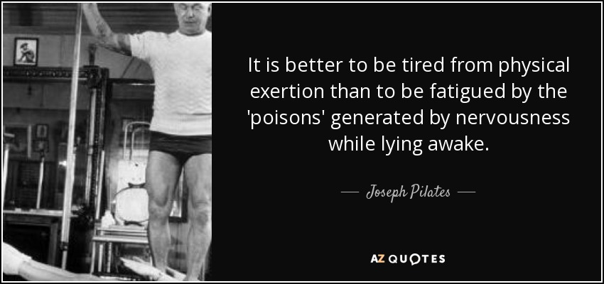 It is better to be tired from physical exertion than to be fatigued by the 'poisons' generated by nervousness while lying awake. - Joseph Pilates