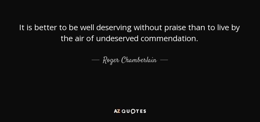 Roger Chamberlain Quote It Is Better To Be Well Deserving Without