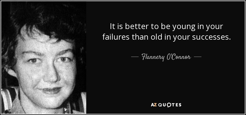 It is better to be young in your failures than old in your successes. - Flannery O'Connor
