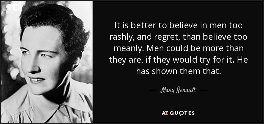 It is better to believe in men too rashly, and regret, than believe too meanly. Men could be more than they are, if they would try for it. He has shown them that. - Mary Renault