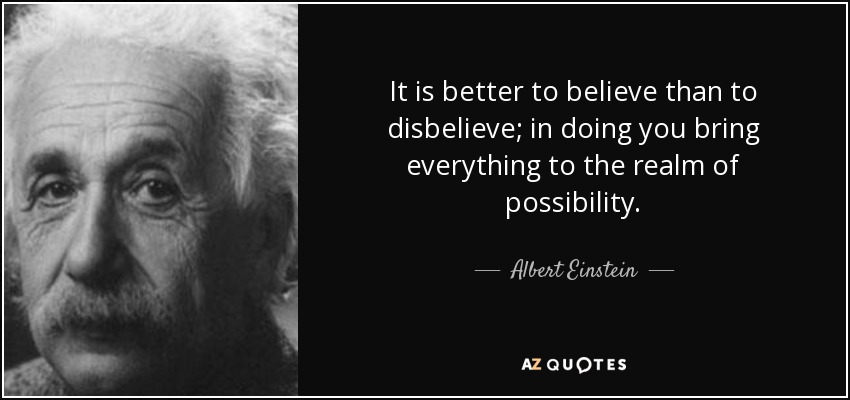It is better to believe than to disbelieve; in doing you bring everything to the realm of possibility. - Albert Einstein