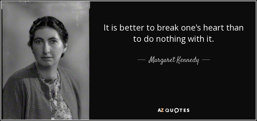It is better to break one's heart than to do nothing with it. - Margaret Kennedy
