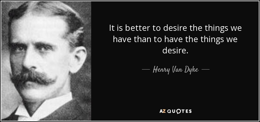 It is better to desire the things we have than to have the things we desire. - Henry Van Dyke