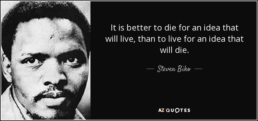 It is better to die for an idea that will live, than to live for an idea that will die. - Steven Biko
