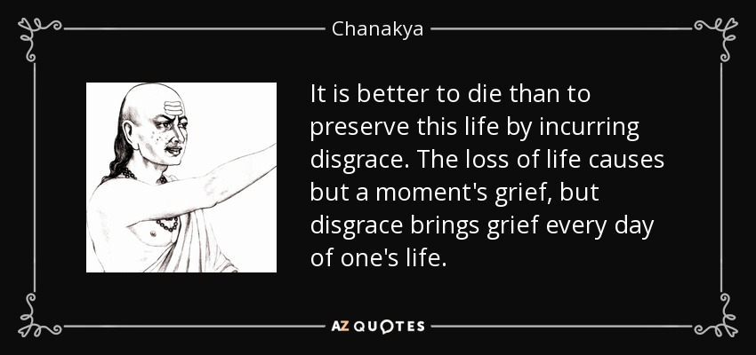 It is better to die than to preserve this life by incurring disgrace. The loss of life causes but a moment's grief, but disgrace brings grief every day of one's life. - Chanakya
