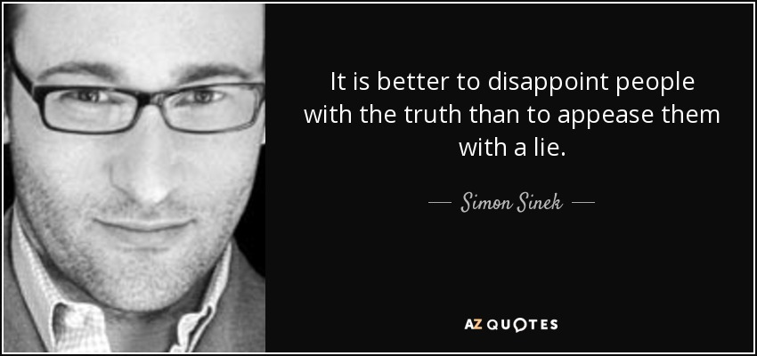 It is better to disappoint people with the truth than to appease them with a lie. - Simon Sinek