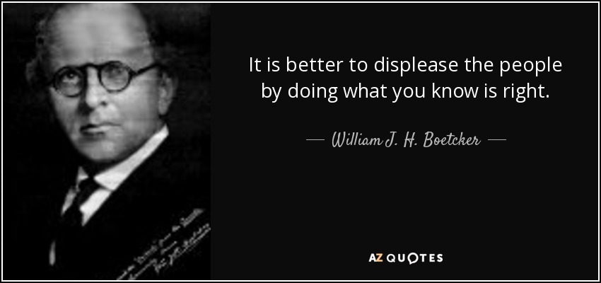 It is better to displease the people by doing what you know is right. - William J. H. Boetcker