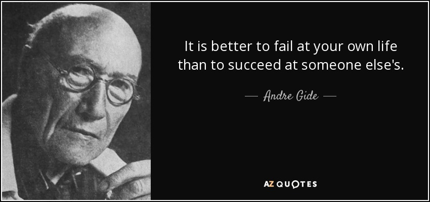 It is better to fail at your own life than to succeed at someone else's. - Andre Gide