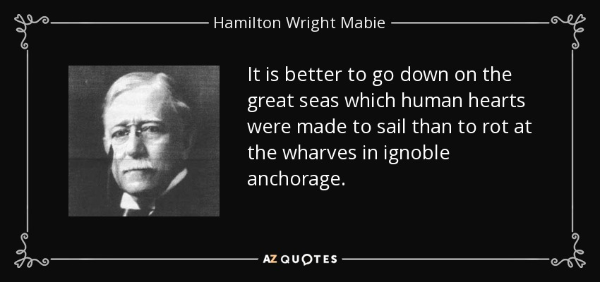 It is better to go down on the great seas which human hearts were made to sail than to rot at the wharves in ignoble anchorage. - Hamilton Wright Mabie