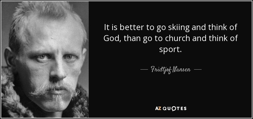 It is better to go skiing and think of God, than go to church and think of sport. - Fridtjof Nansen