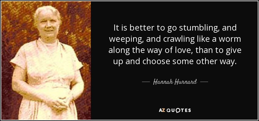 It is better to go stumbling, and weeping, and crawling like a worm along the way of love, than to give up and choose some other way. - Hannah Hurnard