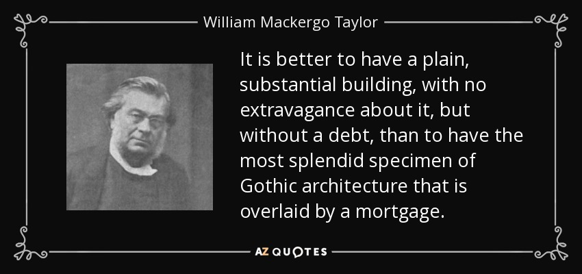 It is better to have a plain, substantial building, with no extravagance about it, but without a debt, than to have the most splendid specimen of Gothic architecture that is overlaid by a mortgage. - William Mackergo Taylor