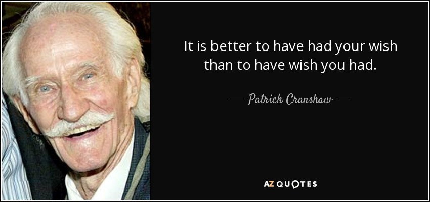 It is better to have had your wish than to have wish you had. - Patrick Cranshaw