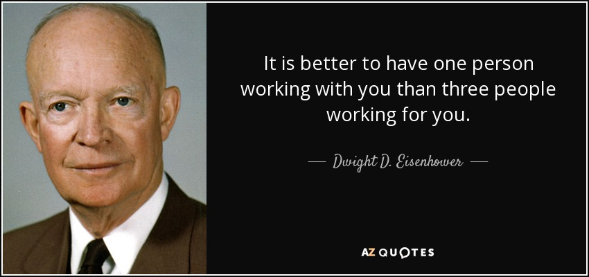 It is better to have one person working with you than three people working for you. - Dwight D. Eisenhower
