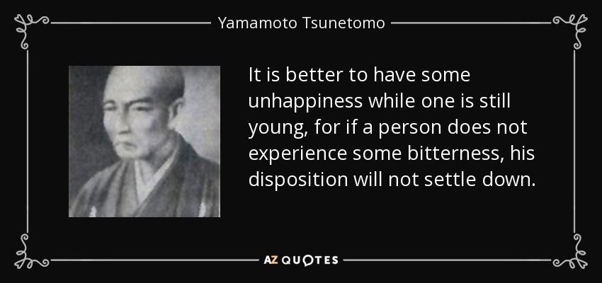It is better to have some unhappiness while one is still young, for if a person does not experience some bitterness, his disposition will not settle down. - Yamamoto Tsunetomo