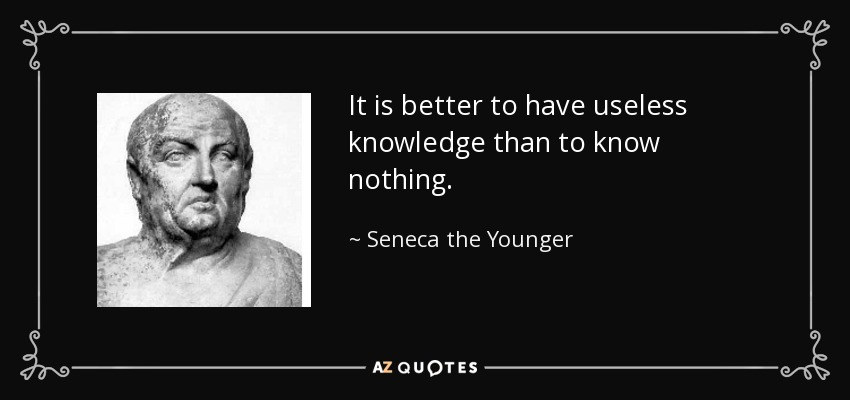 It is better to have useless knowledge than to know nothing. - Seneca the Younger