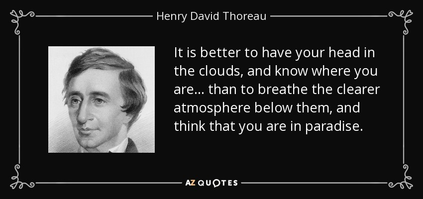 It is better to have your head in the clouds, and know where you are... than to breathe the clearer atmosphere below them, and think that you are in paradise. - Henry David Thoreau