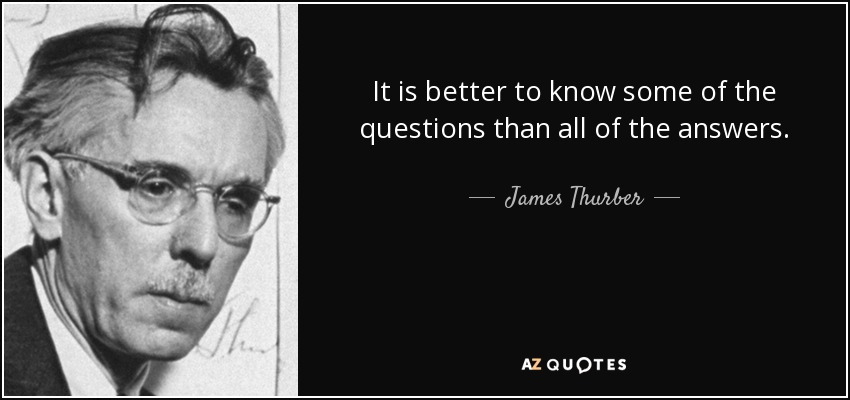 It is better to know some of the questions than all of the answers. - James Thurber
