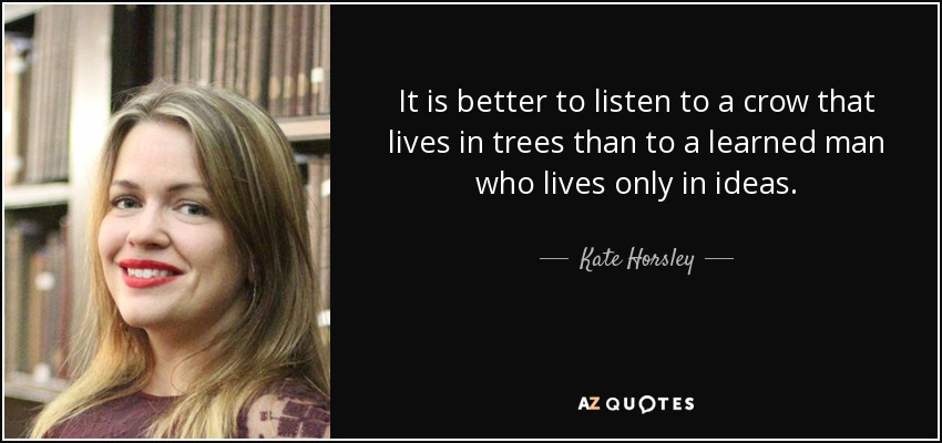 It is better to listen to a crow that lives in trees than to a learned man who lives only in ideas. - Kate Horsley