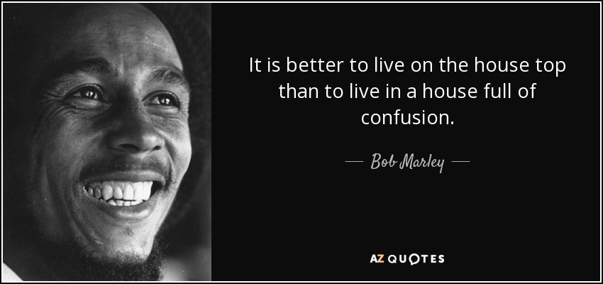 It is better to live on the house top than to live in a house full of confusion. - Bob Marley