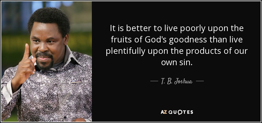 It is better to live poorly upon the fruits of God's goodness than live plentifully upon the products of our own sin. - T. B. Joshua
