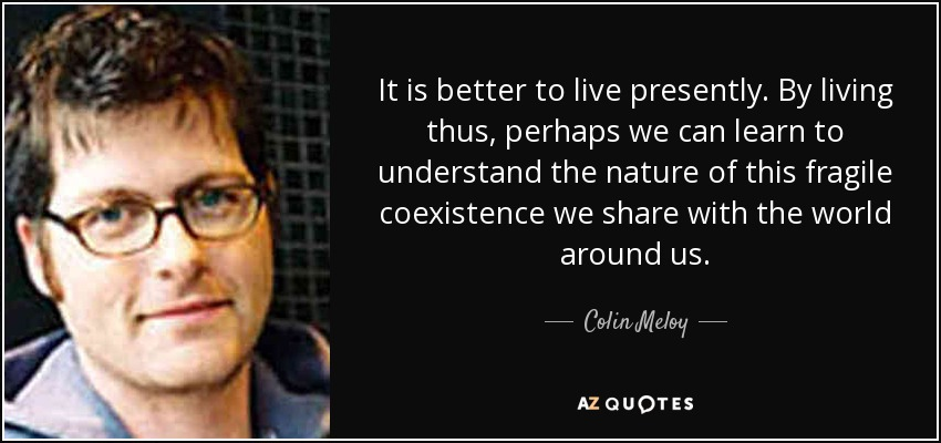 It is better to live presently. By living thus, perhaps we can learn to understand the nature of this fragile coexistence we share with the world around us. - Colin Meloy