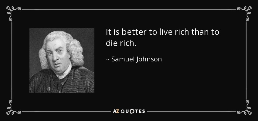 It is better to live rich than to die rich. - Samuel Johnson